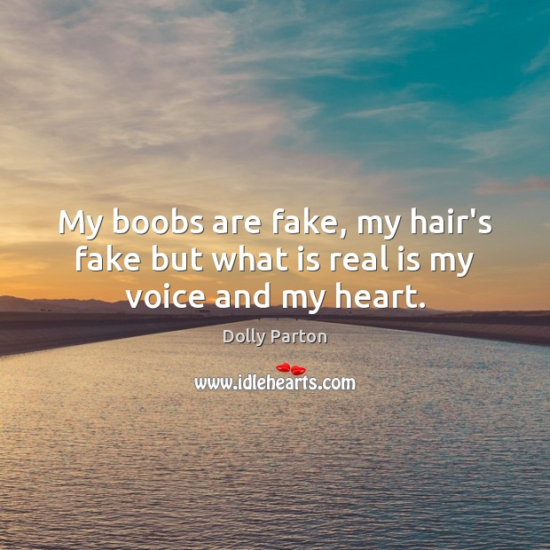 My boobs are fake, my hair's fake but what is real is my voice and my heart. Dolly Parton Picture Quote