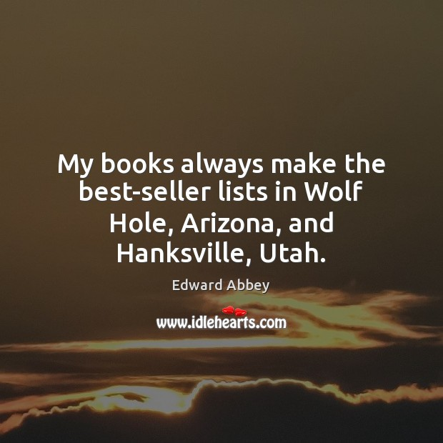 My books always make the best-seller lists in Wolf Hole, Arizona, and Hanksville, Utah. Edward Abbey Picture Quote
