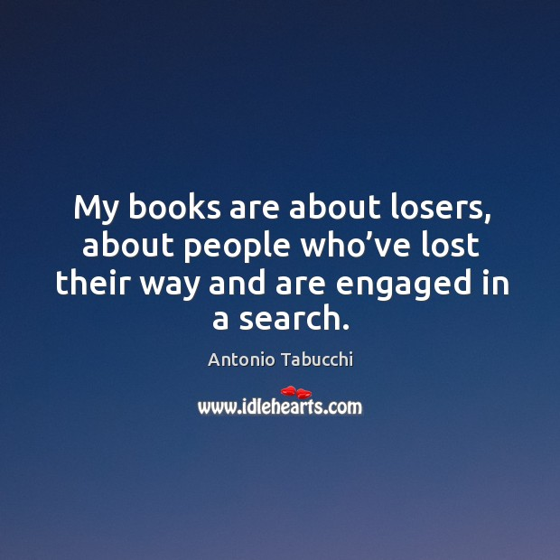 My books are about losers, about people who've lost their way and are engaged in a search. Antonio Tabucchi Picture Quote