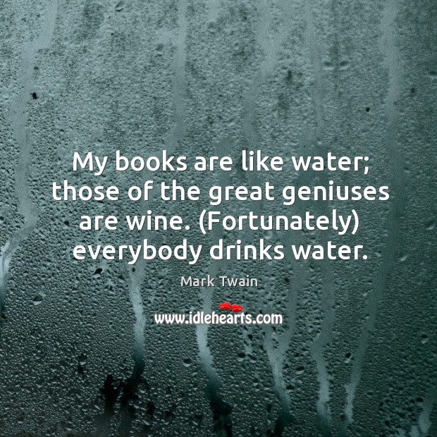 My books are like water; those of the great geniuses are wine. (fortunately) everybody drinks water. Image