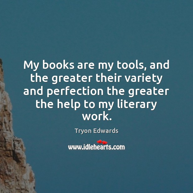 My books are my tools, and the greater their variety and perfection Image