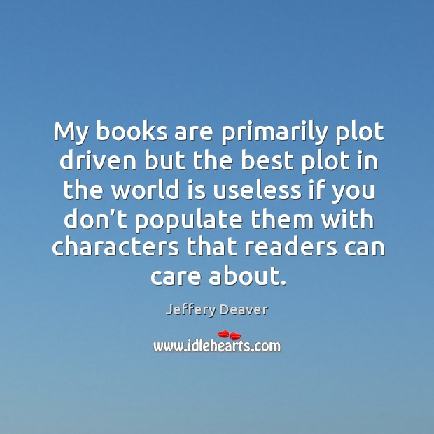 My books are primarily plot driven but the best plot in the world is useless if you don't Jeffery Deaver Picture Quote