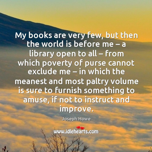 My books are very few, but then the world is before me – a library open to all – from which poverty of Image