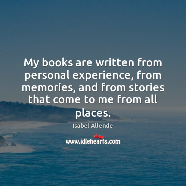 My books are written from personal experience, from memories, and from stories Isabel Allende Picture Quote