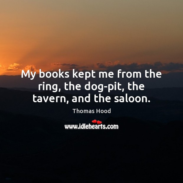 My books kept me from the ring, the dog-pit, the tavern, and the saloon. Thomas Hood Picture Quote