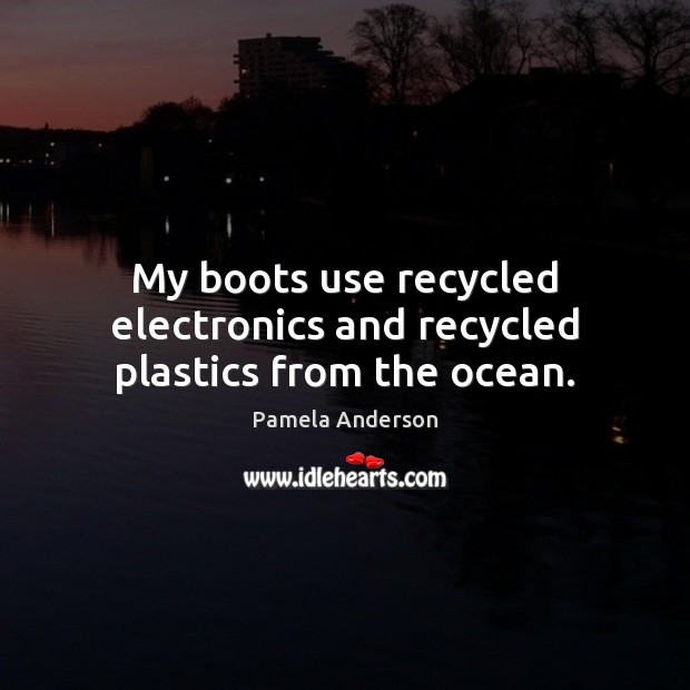 My boots use recycled electronics and recycled plastics from the ocean. Pamela Anderson Picture Quote