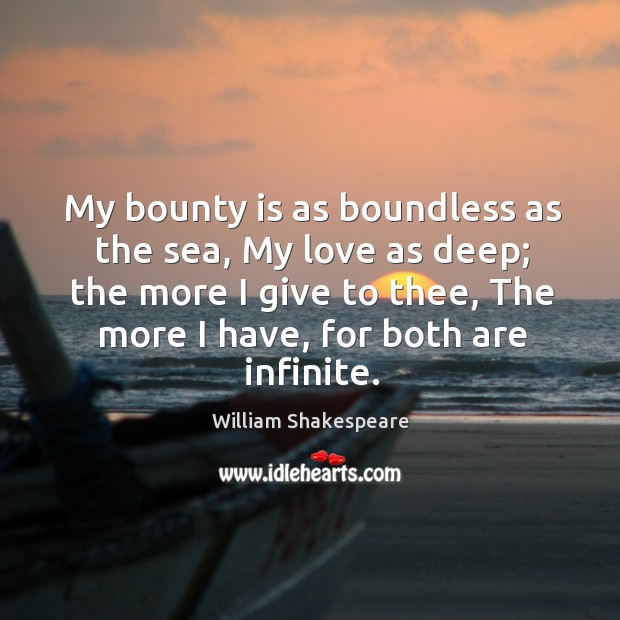Image, My bounty is as boundless as the sea, my love as deep; the more I give to thee, the more I have, for both are infinite.