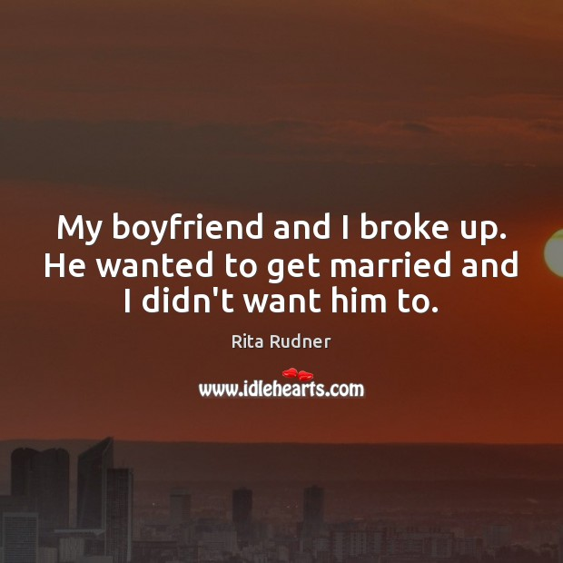 Rita Rudner Picture Quote image saying: My boyfriend and I broke up. He wanted to get married and I didn't want him to.