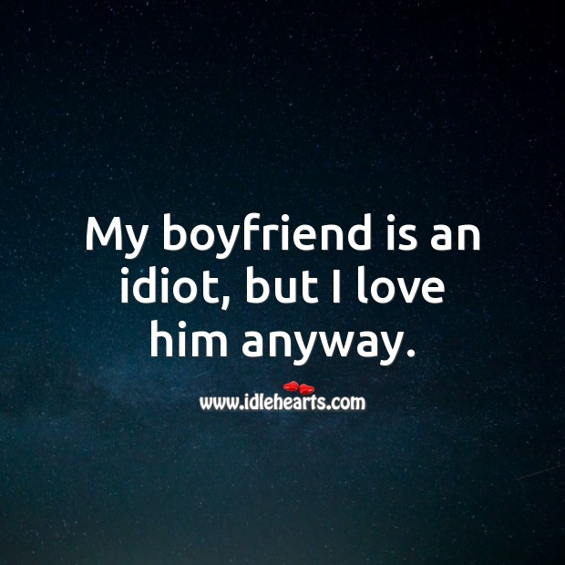 My boyfriend is an idiot, but I love him anyway. Funny Love Messages Image