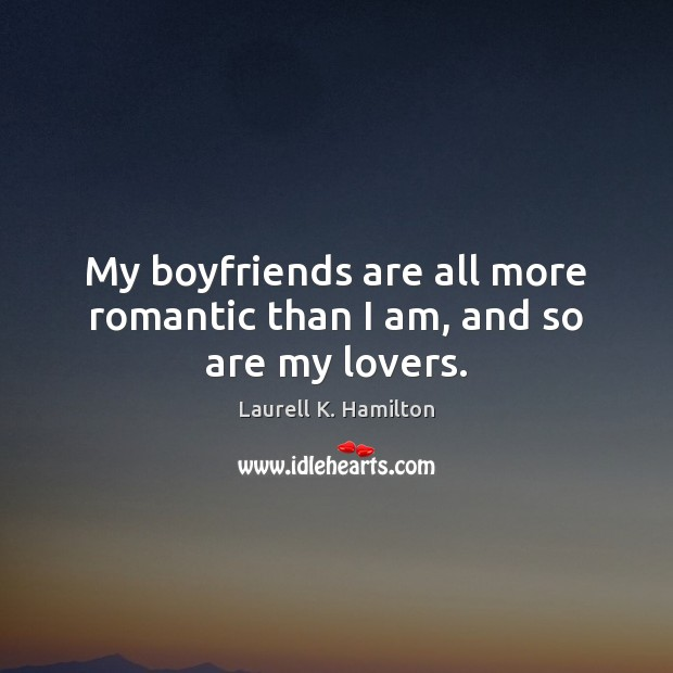 My boyfriends are all more romantic than I am, and so are my lovers. Image
