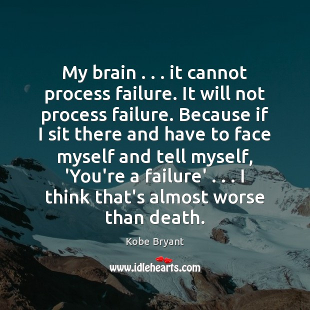 My brain . . . it cannot process failure. It will not process failure. Because Kobe Bryant Picture Quote