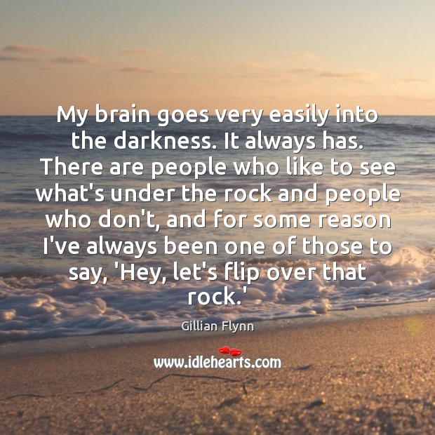 My brain goes very easily into the darkness. It always has. There Gillian Flynn Picture Quote