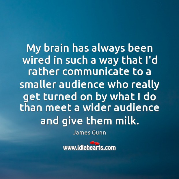 My brain has always been wired in such a way that I'd James Gunn Picture Quote
