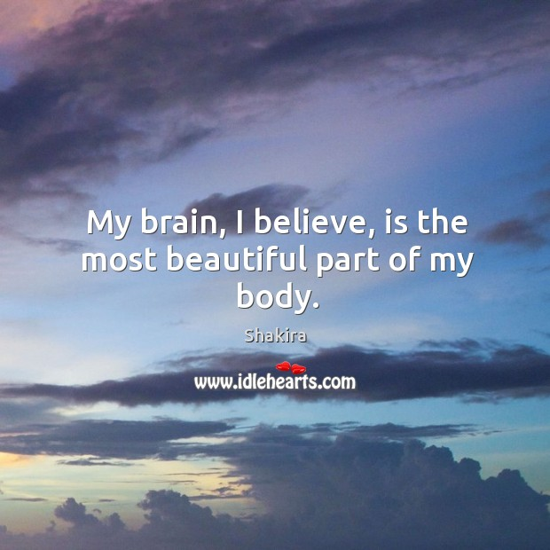 My brain, I believe, is the most beautiful part of my body. Shakira Picture Quote