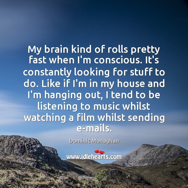 My brain kind of rolls pretty fast when I'm conscious. It's constantly Image