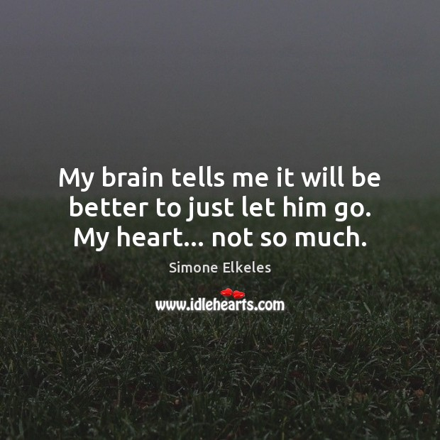 Image, My brain tells me it will be better to just let him go. My heart… not so much.