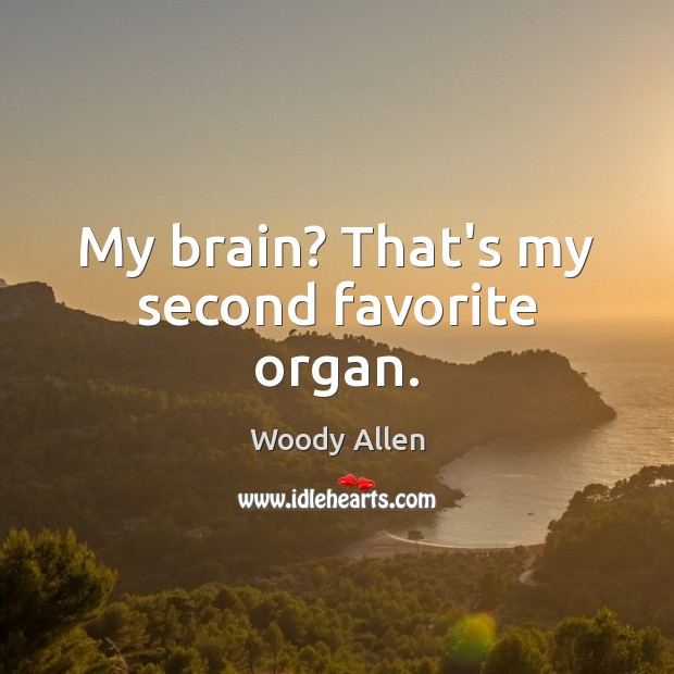 My brain? That's my second favorite organ. Image