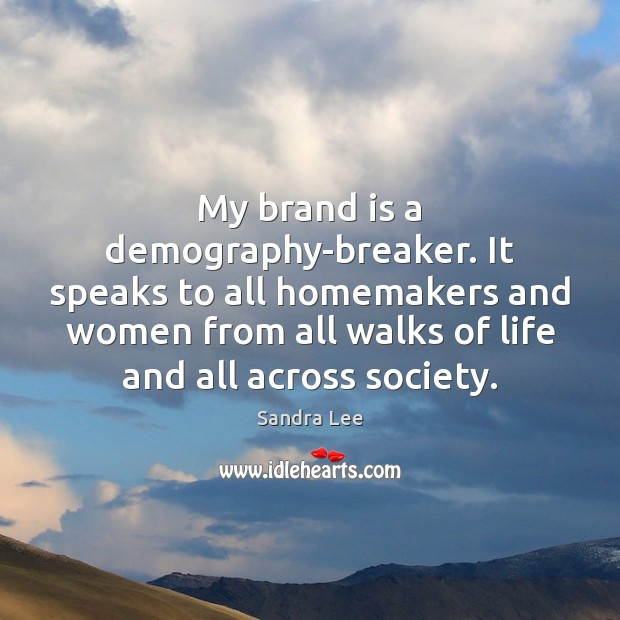 My brand is a demography-breaker. It speaks to all homemakers and women Sandra Lee Picture Quote