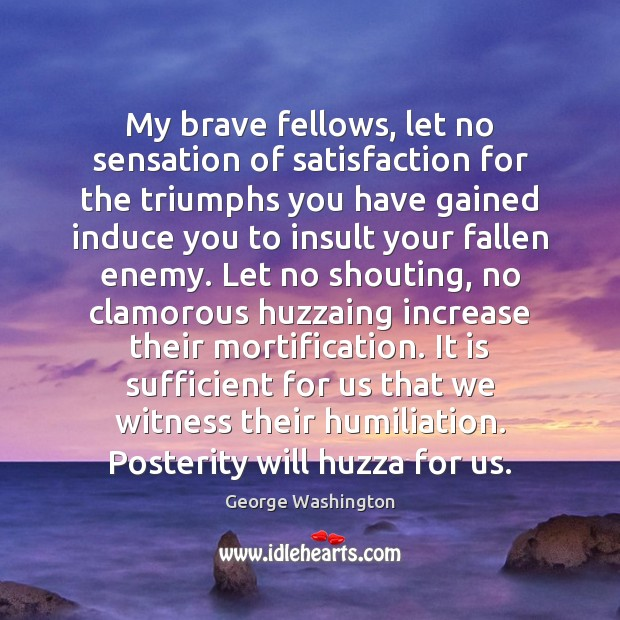 My brave fellows, let no sensation of satisfaction for the triumphs you Image