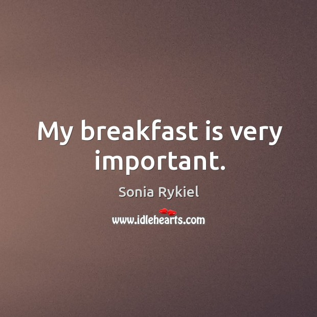 My breakfast is very important. Image