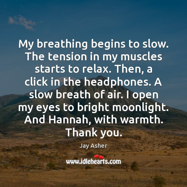My breathing begins to slow. The tension in my muscles starts to Jay Asher Picture Quote