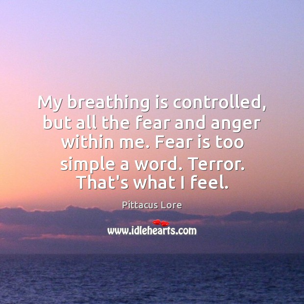 My breathing is controlled, but all the fear and anger within me. Pittacus Lore Picture Quote