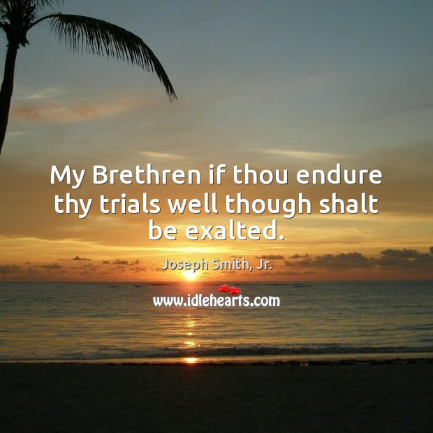 My Brethren if thou endure thy trials well though shalt be exalted. Joseph Smith, Jr. Picture Quote