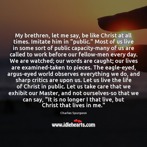 Image, My brethren, let me say, be like Christ at all times. Imitate