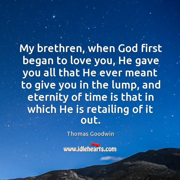 My brethren, when God first began to love you, he gave you all that he ever meant to give Image