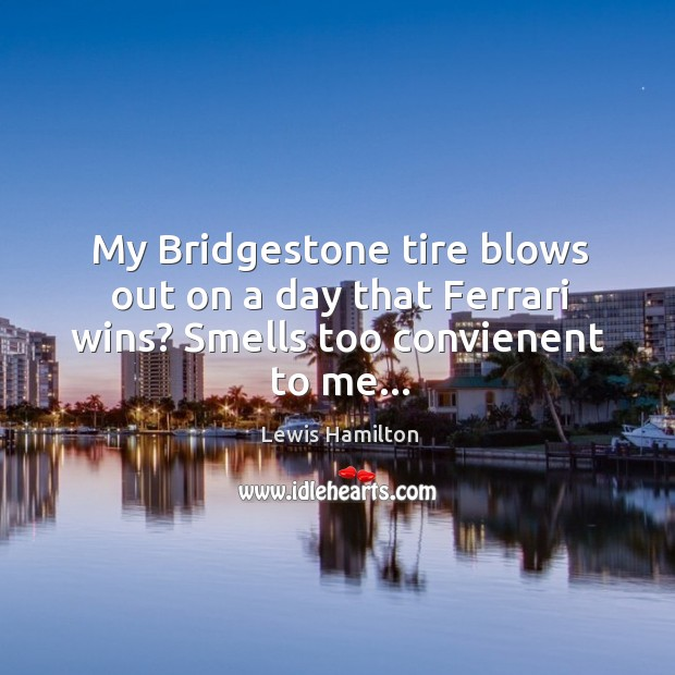 My Bridgestone tire blows out on a day that Ferrari wins? Smells too convienent to me… Lewis Hamilton Picture Quote