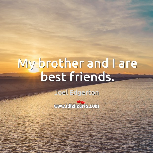 My brother and I are best friends. Joel Edgerton Picture Quote