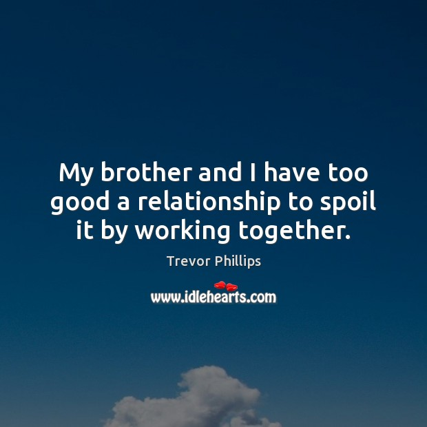 My brother and I have too good a relationship to spoil it by working together. Trevor Phillips Picture Quote