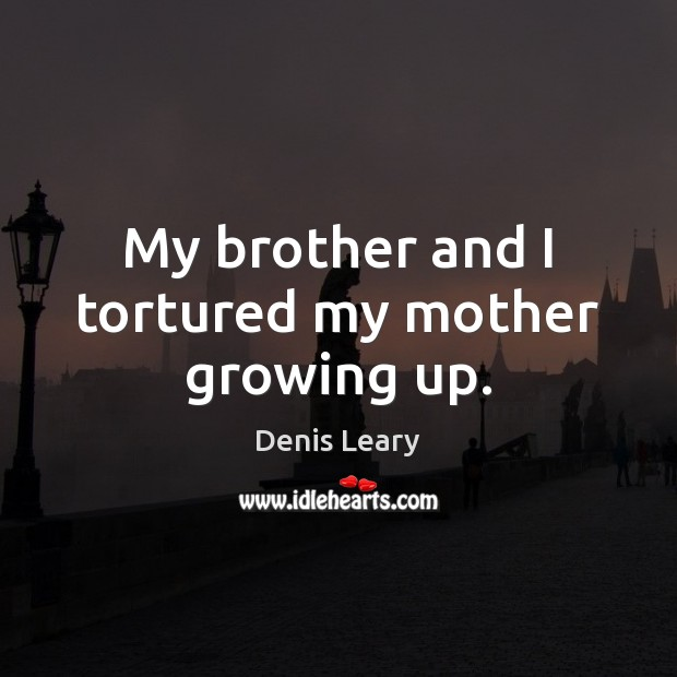 My brother and I tortured my mother growing up. Image
