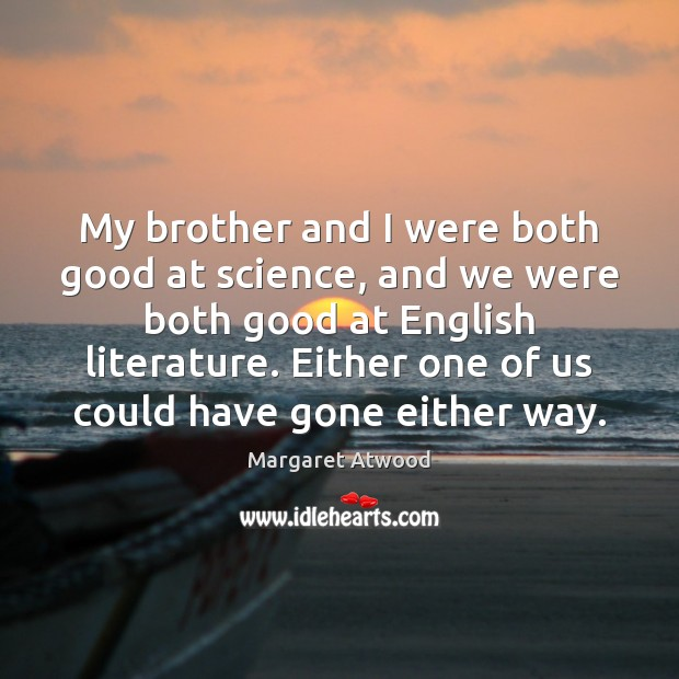 My brother and I were both good at science, and we were Margaret Atwood Picture Quote