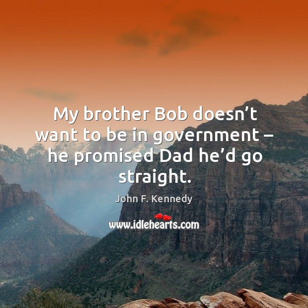 Image about My brother bob doesn't want to be in government – he promised dad he'd go straight.