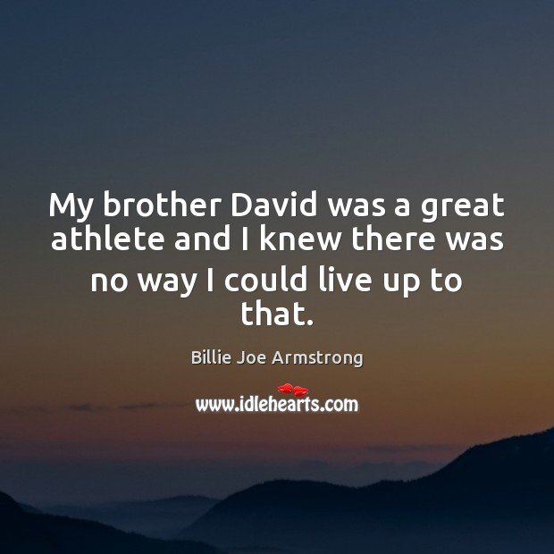 My brother David was a great athlete and I knew there was no way I could live up to that. Billie Joe Armstrong Picture Quote