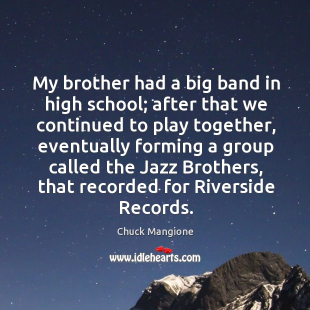 My brother had a big band in high school; after that we continued to play together Chuck Mangione Picture Quote
