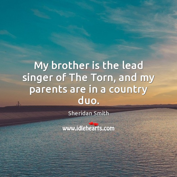 My brother is the lead singer of The Torn, and my parents are in a country duo. Sheridan Smith Picture Quote