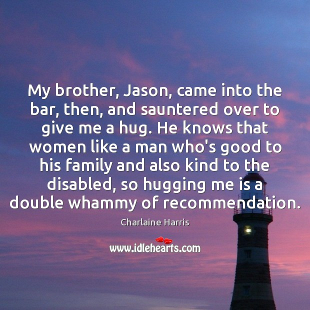 My brother, Jason, came into the bar, then, and sauntered over to Charlaine Harris Picture Quote