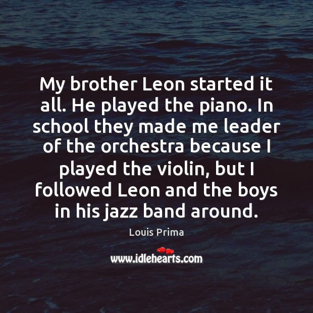 My brother Leon started it all. He played the piano. In school School Quotes Image