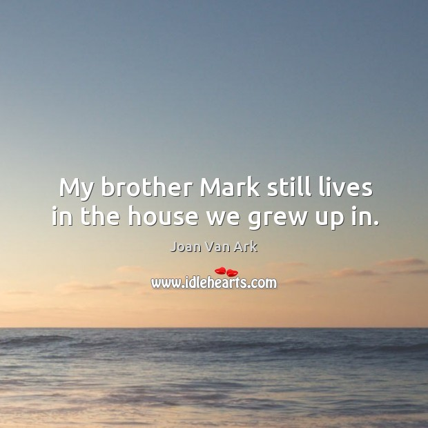 My brother mark still lives in the house we grew up in. Image