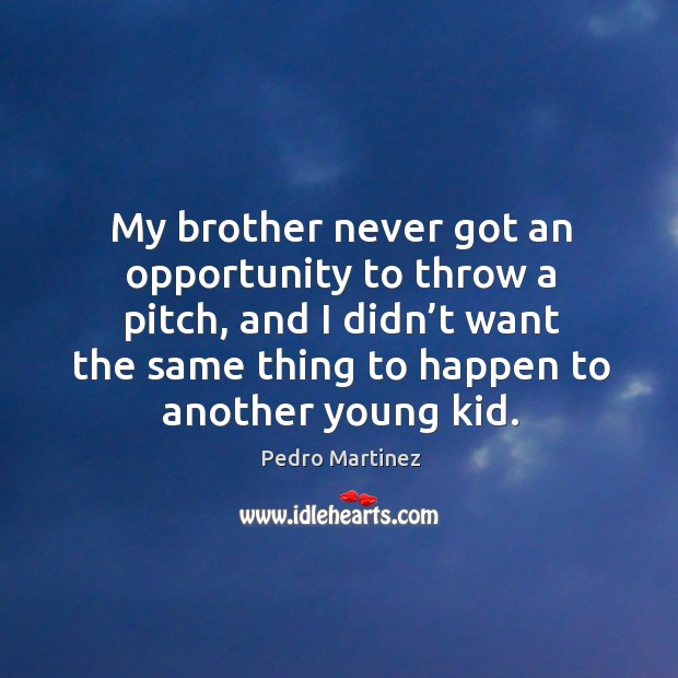 My brother never got an opportunity to throw a pitch, and I didn't want the same thing to happen to another young kid. Image