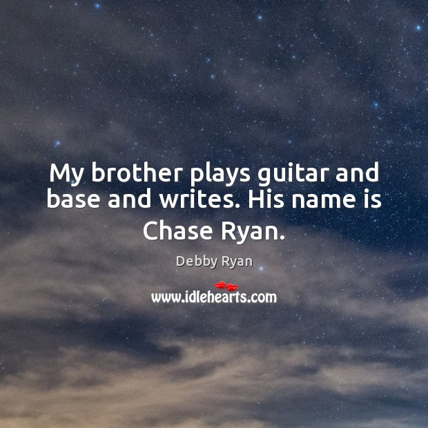 Image, My brother plays guitar and base and writes. His name is Chase Ryan.