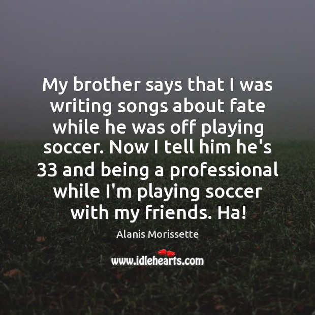 My brother says that I was writing songs about fate while he Soccer Quotes Image