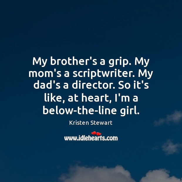 My brother's a grip. My mom's a scriptwriter. My dad's a director. Image