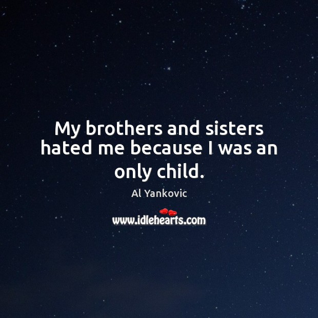 My brothers and sisters hated me because I was an only child. Al Yankovic Picture Quote