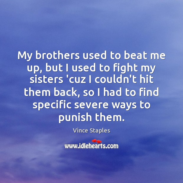 My brothers used to beat me up, but I used to fight Vince Staples Picture Quote