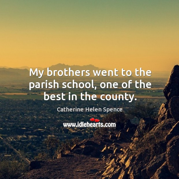 My brothers went to the parish school, one of the best in the county. Catherine Helen Spence Picture Quote