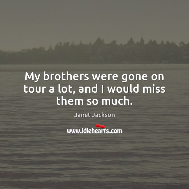 Image, My brothers were gone on tour a lot, and I would miss them so much.