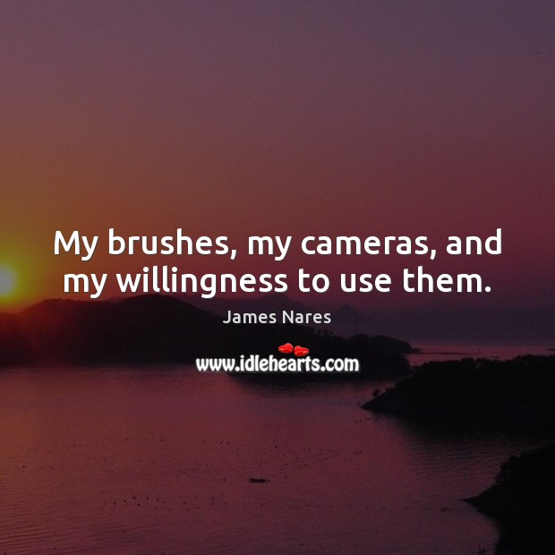 My brushes, my cameras, and my willingness to use them. Image